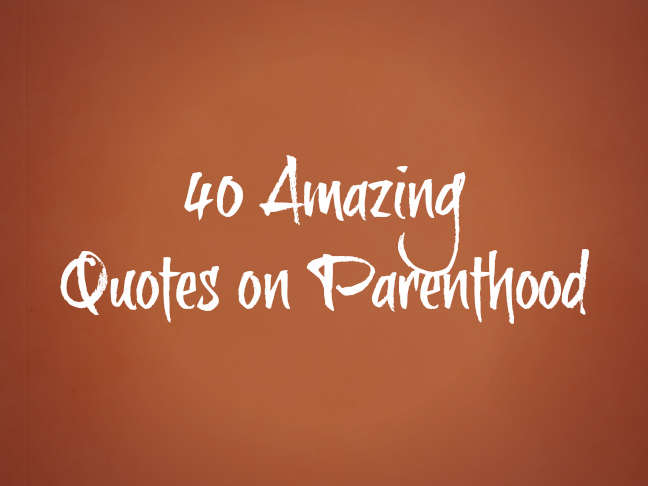 40 amazing quotes on parenthood via @ItsMomtastic