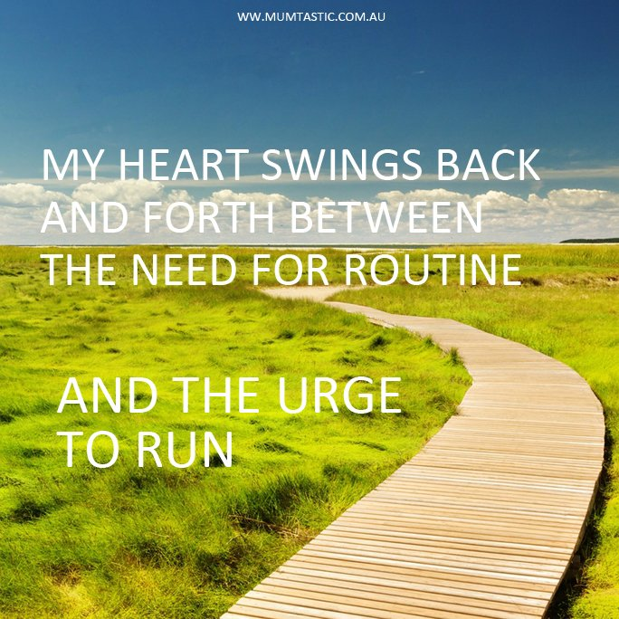 The heart swings back and forth between the need for routine and the urge to run